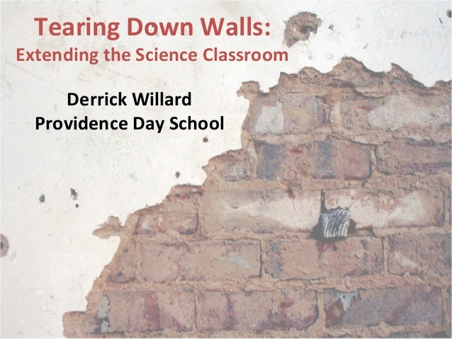 Tearing Down Walls: Extending the Science Classroom Derrick Willard Providence Day School