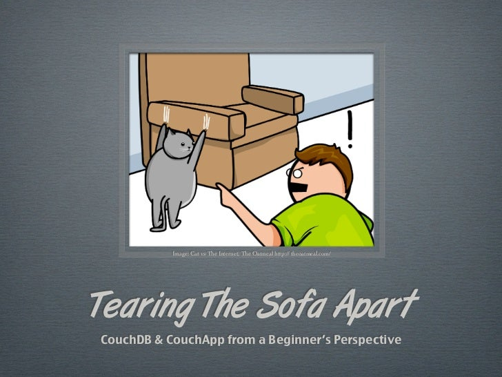 Image: Cat vs The Internet, The Oatmeal http:// theoatmeal.com/Tearing The Sofa ApartCouchDB & CouchApp from a Beginner's ...