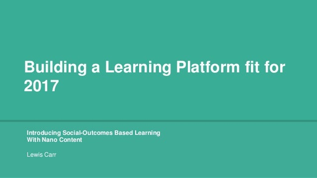 Building a Learning Platform fit for 2017 Introducing Social-Outcomes Based Learning With Nano Content Lewis Carr