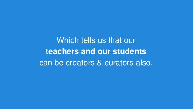 Which tells us that our teachers and our students can be creators & curators also.