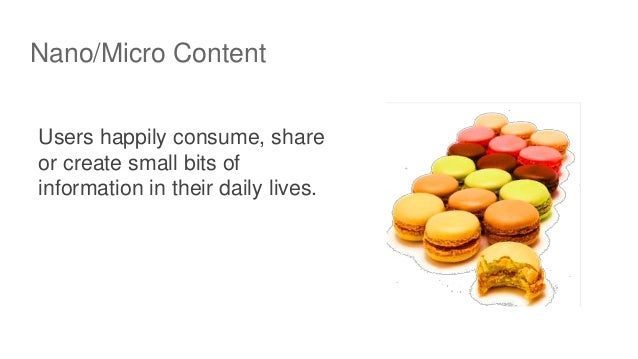 Nano/Micro Content Users happily consume, share or create small bits of information in their daily lives.