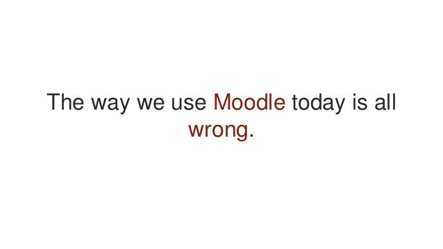 The way we use Moodle today is all wrong.