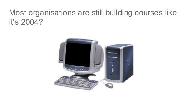 Most organisations are still building courses like it's 2004?