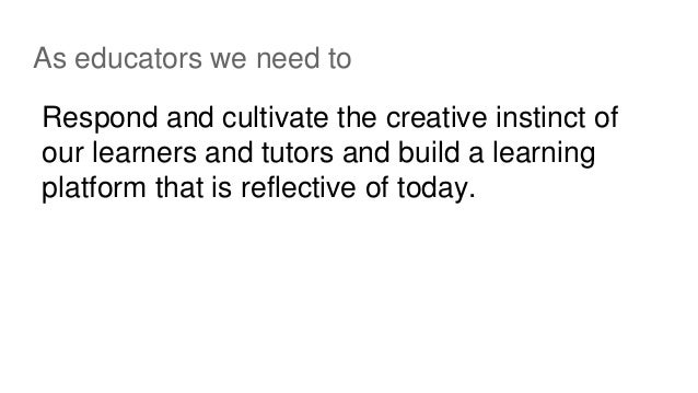 As educators we need to Respond and cultivate the creative instinct of our learners and tutors and build a learning platfo...
