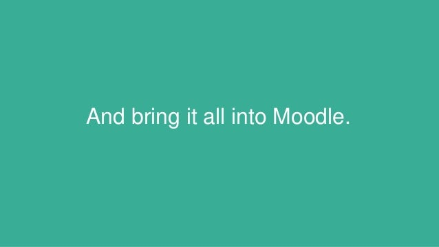 And bring it all into Moodle.