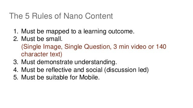 The 5 Rules of Nano Content 1. Must be mapped to a learning outcome. 2. Must be small. (Single Image, Single Question, 3 m...