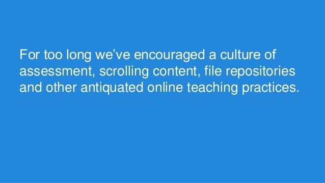 For too long we've encouraged a culture of assessment, scrolling content, file repositories and other antiquated online te...