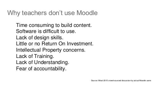 Why teachers don't use Moodle Time consuming to build content. Software is difficult to use. Lack of design skills. Little...