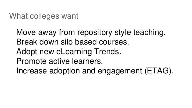 What colleges want Move away from repository style teaching. Break down silo based courses. Adopt new eLearning Trends. Pr...