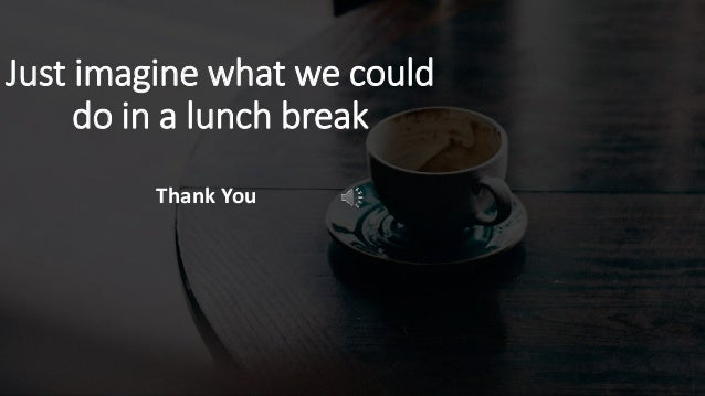 Just imagine what we could do in a lunch break Thank You