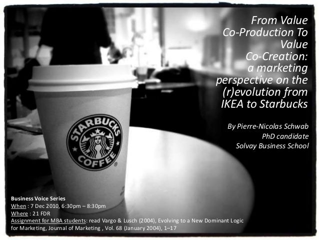 From Value Co-Production To Value Co-Creation: a marketing perspective on the (r)evolution from IKEA to Starbucks Business...