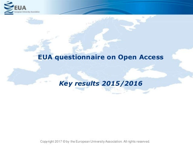 EUA questionnaire on Open Access Key results 2015/2016 Copyright 2017 © by the European University Association. All rights...