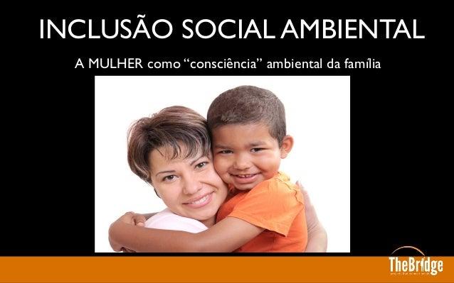 """A MULHER como """"consciência"""" ambiental da família  INCLUSÃO SOCIAL AMBIENTAL"""