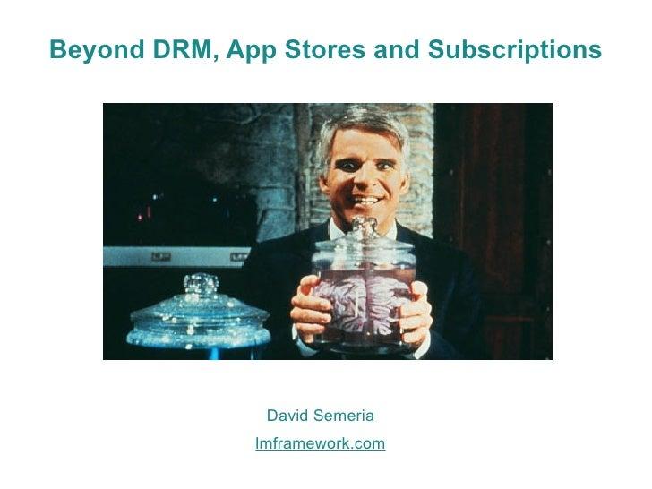 Beyond DRM, App Stores and Subscriptions                    David Semeria               lmframework.com