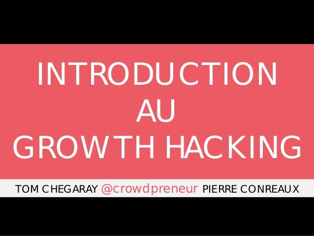 INTRODUCTION AU GROWTH HACKING TOM CHEGARAY @crowdpreneur PIERRE CONREAUX