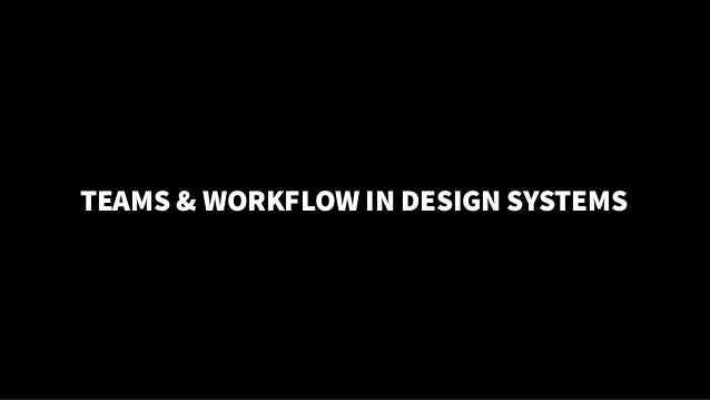 IN MY OPINION… TEAMS & WORKFLOW IN DESIGN SYSTEMS