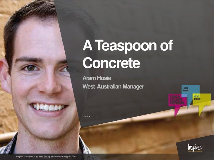 A Teaspoon of Concrete<br />Aram Hosie<br />West  Australian Manager<br />11/16/2010<br />1<br />Inspire's mission is to h...