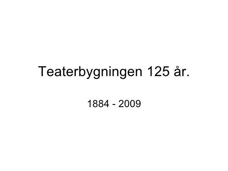 Teaterbygningen 125 år. 1884 - 2009