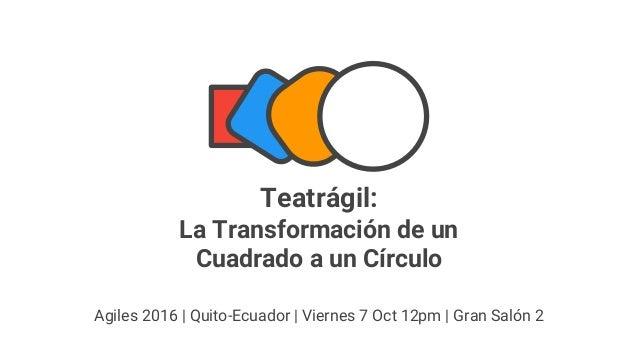 Teatrágil: La Transformación de un Cuadrado a un Círculo Agiles 2016 | Quito-Ecuador | Viernes 7 Oct 12pm | Gran Salón 2
