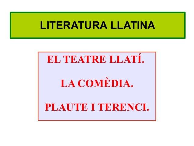 LITERATURA LLATINA EL TEATRE LLATÍ.   LA COMÈDIA.PLAUTE I TERENCI.