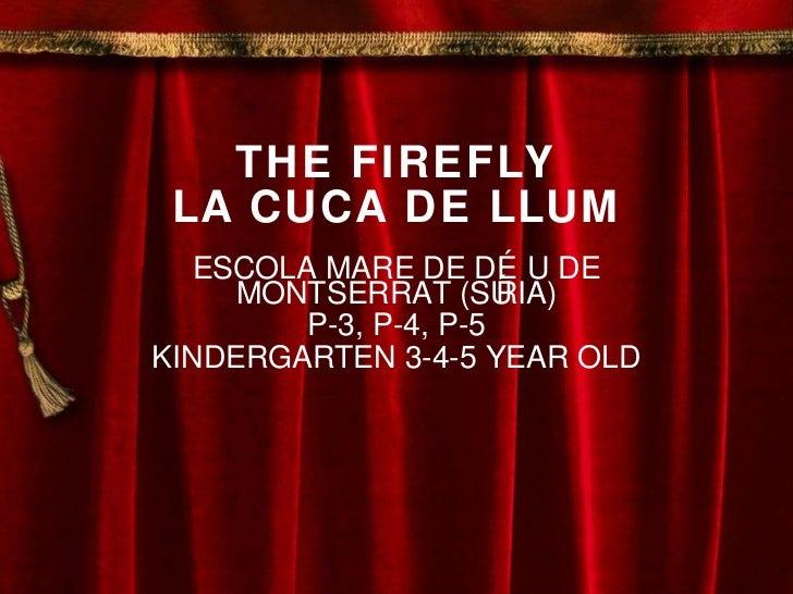 THE FIREFLY LA CUCA DE LLUM ESCOLA MARE DE DÉU DE MONTSERRAT (SÚRIA) P-3, P-4, P-5 KINDERGARTEN 3-4-5 YEAR OLD