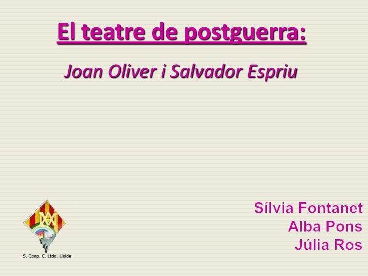 El teatre de postguerra:<br />Joan Oliver i Salvador Espriu<br />SílviaFontanet<br />Alba Pons<br />Júlia Ros<br />