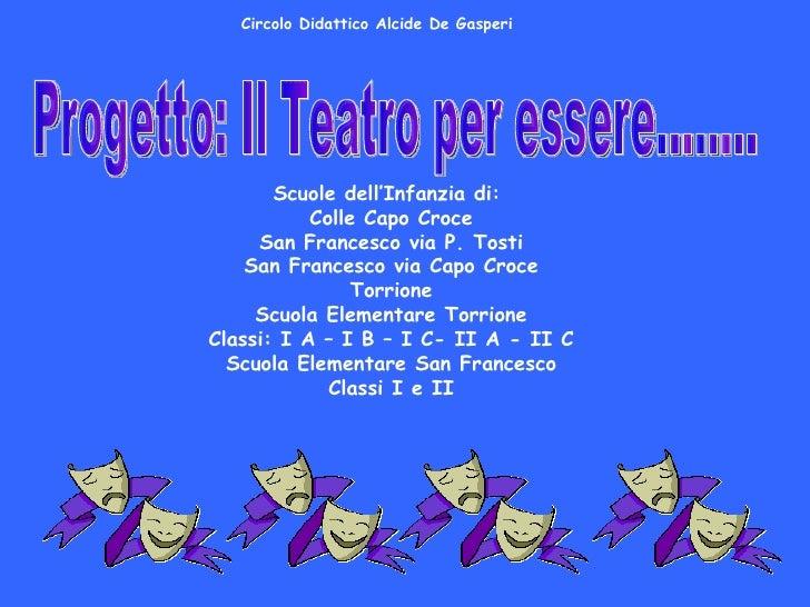 Progetto: Il Teatro per essere…….. Scuole dell'Infanzia di:  Colle Capo Croce San Francesco via P. Tosti San Francesco via...