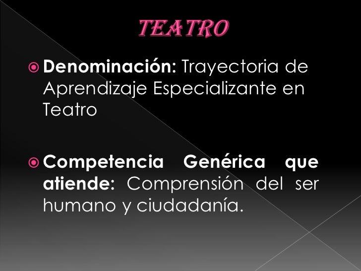 TEATRO<br />Denominación: Trayectoria de Aprendizaje Especializante en Teatro<br />Competencia Genérica que atiende: Compr...