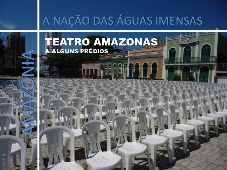 A NAÇÃO DAS ÁGUAS IMENSAS<br />TEATRO AMAZONAS <br />& ALGUNS PRÉDIOS<br />AMAZÔNIA<br />