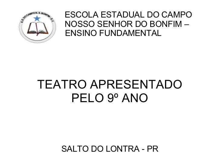 ESCOLA ESTADUAL DO CAMPO   NOSSO SENHOR DO BONFIM –   ENSINO FUNDAMENTALTEATRO APRESENTADO    PELO 9º ANO  SALTO DO LONTRA...