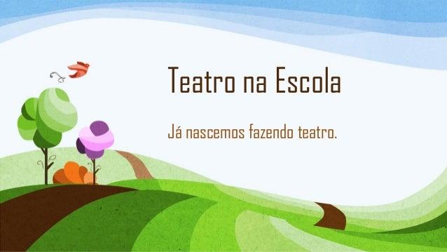 Teatro na Escola Já nascemos fazendo teatro.