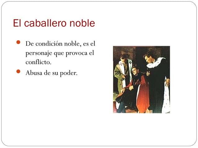 El caballero noble De condición noble, es el  personaje que provoca el  conflicto. Abusa de su poder.