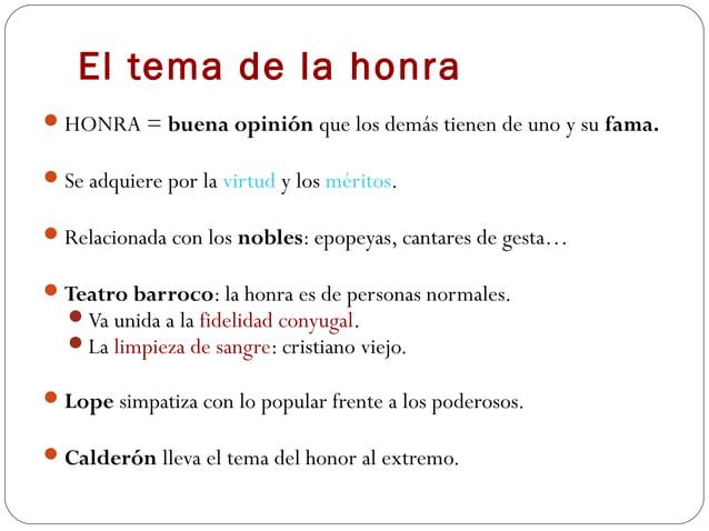 El tema de la honra HONRA = buena opinión que los demás tienen de uno y su fama. Se adquiere por la virtud y los méritos...
