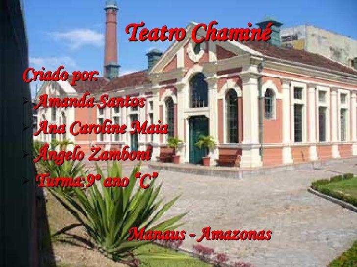Teatro Chaminé <ul><li>Criado por:  </li></ul><ul><li>Amanda Santos  </li></ul><ul><li>Ana Caroline Maia </li></ul><ul><li...