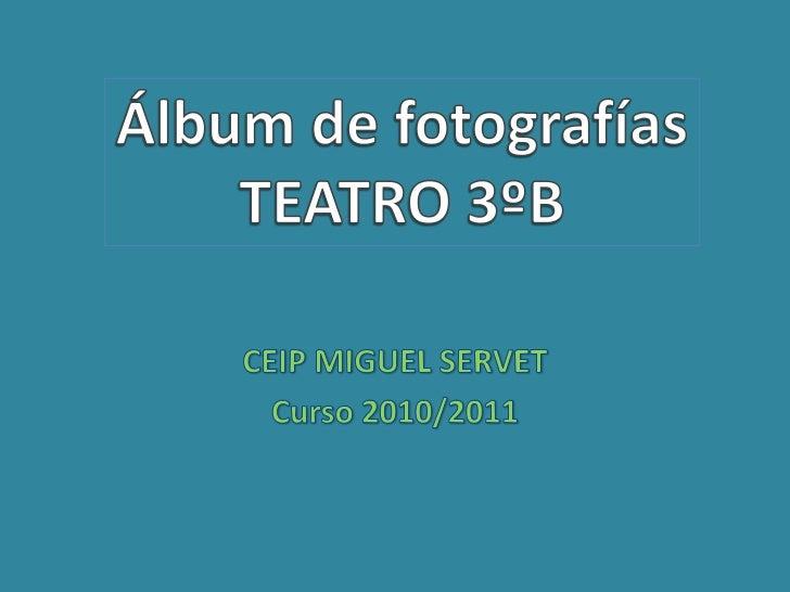 CEIP MIGUEL SERVET<br />Curso 2010/2011<br />Álbum de fotografías<br />TEATRO 3ºB<br />