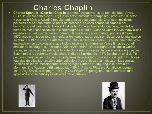 • Charles Spencer «Charlie» Chaplin (Londres, Inglaterra, 16 de abril de 1889-Vevey, Suiza, 25 de diciembre de 1977) fue u...