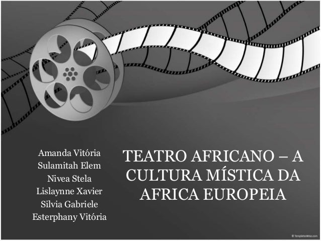 TEATRO AFRICANO – A  CULTURA MÍSTICA DA  AFRICA EUROPEIA  Amanda Vitória  Sulamitah Elem  Nivea Stela  Lislaynne Xavier  S...