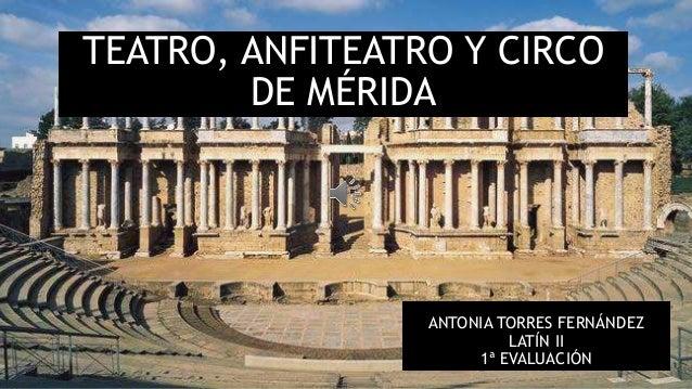 TEATRO, ANFITEATRO Y CIRCO DE MÉRIDA ANTONIA TORRES FERNÁNDEZ LATÍN II 1ª EVALUACIÓN