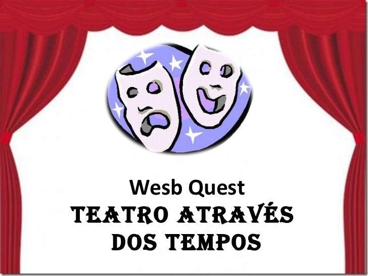 Wesb Quest TEATRO ATRAVÉS  DOS TEMPOS