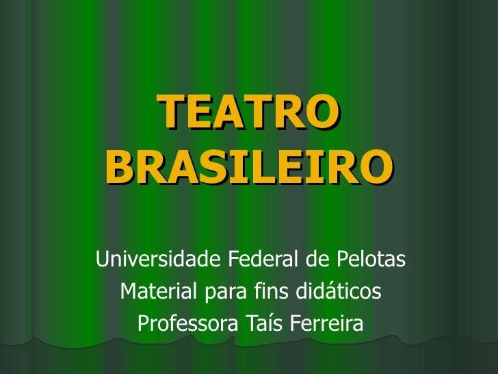 TEATRO BRASILEIRO Universidade Federal de Pelotas Material para fins didáticos Professora Taís Ferreira