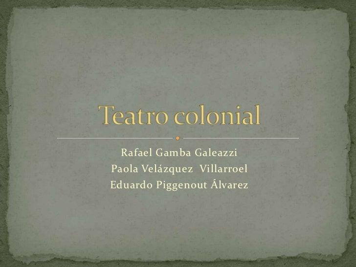 Rafael Gamba Galeazzi<br />Paola Velázquez  Villarroel<br />Eduardo Piggenout Álvarez<br />Teatro colonial<br />