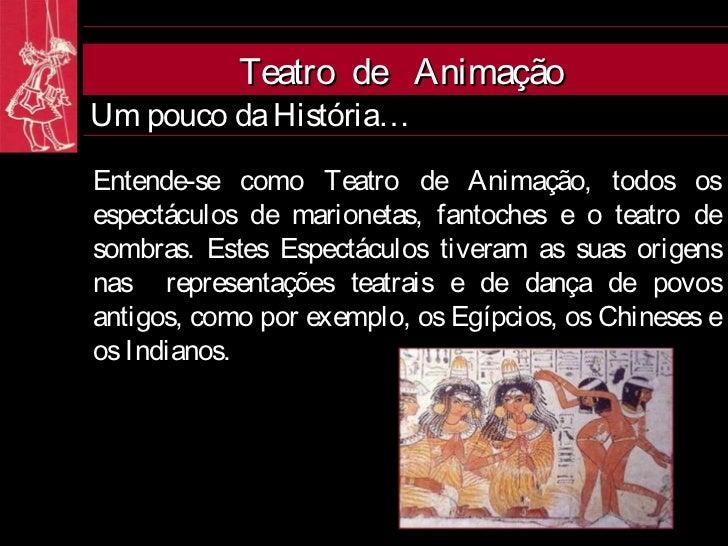 Teatro de AnimaçãoUm pouco da História…Entende-se como Teatro de Animação, todos osespectáculos de marionetas, fantoches e...