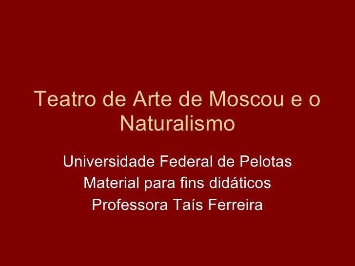 Teatro de Arte de Moscou e o Naturalismo Universidade Federal de Pelotas Material para fins didáticos Professora Taís Ferr...