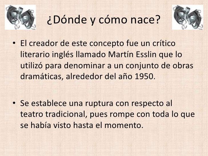 ¿Dónde y cómo nace?<br />El creador de este concepto fue un crítico literario inglés llamado Martín Esslin que lo utilizó ...