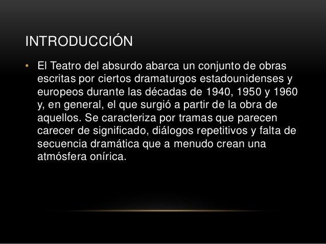 INTRODUCCIÓN • El Teatro del absurdo abarca un conjunto de obras escritas por ciertos dramaturgos estadounidenses y europe...