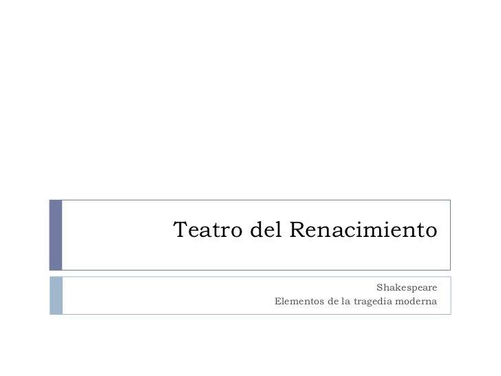Teatro del Renacimiento                             Shakespeare        Elementos de la tragedia moderna