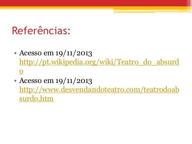 Referências: • Acesso em 19/11/2013 http://pt.wikipedia.org/wiki/Teatro_do_absurd o • Acesso em 19/11/2013 http://www.desv...