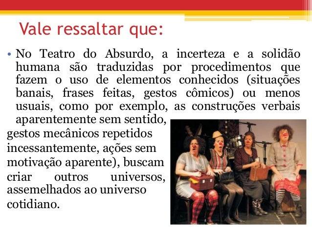 Vale ressaltar que: • No Teatro do Absurdo, a incerteza e a solidão humana são traduzidas por procedimentos que fazem o us...