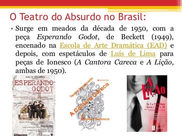 O Teatro do Absurdo no Brasil: • Surge em meados da década de 1950, com a peça Esperando Godot, de Beckett (1949), encenad...