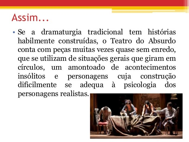 Assim... • Se a dramaturgia tradicional tem histórias habilmente construídas, o Teatro do Absurdo conta com peças muitas v...